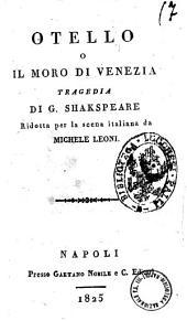 Otello o Il moro di Venezia. Tragedia di G. Shakspeare ridotta per la scena italiana da Michele Leoni