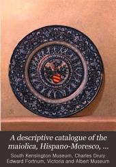 A Descriptive Catalogue of the Maiolica, Hispano-Moresco, Persian, Damascus and Rhodian Wares in the South Kensington Museum: With Historical Notices, Marks & Monograms, Volume 3
