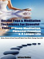 Restful Yoga & Meditation Techniques For Stressful Times: Deep Meditation, Personal Freedom & A Longer Life - Relax, Renew & Heal Yourself! Quiet Your Mind. Change Your Life! - 3 In 1 Box