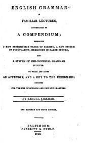 English Grammar, in Familiar Lectures: Accompanied by a Compendium, Embracing a New Systematick Order of Parsing, a New System of Punctuation, Exercises in False Syntax, and a System of Philosophical Grammar, in Notes, to which are Added an Appendix and a Key to the Exercises : Designed for the Use of Schools and Private Learners