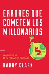Errores Que Cometen Los Millonarios: Lecciones de 30 Empresarios Exitosos