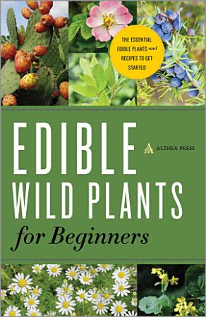 Edible Wild Plants for Beginners  The Essential Edible Plants and Recipes to Get Started PDF