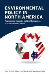 Environmental Policy in North America: Approaches, Capacity, and the Management of Transboundary Issues