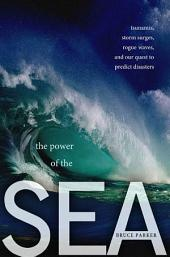 The Power of the Sea: Tsunamis, Storm Surges, Rogue Waves, and Our Quest to Predict Disasters