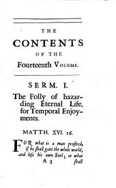 Several discourses on the following subjects, viz. The folly of hazarding eternal life, for temporal enjoyments [&c.] by J. Tillotson. To which are annexed, Prayers compos'd by him, A discourse to his servants before the sacrament, and a Form of prayer compos'd for the use of king William. Vol.14 [of Sermons] publ. by R. Barker