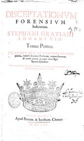 Disceptationum forensium iudiciorum Stephani Gratiani ... tomus primus [-secundus]: Volume 1