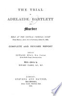The Trial of Adelaide Bartlett for Murder  Held at the Central Criminal Court from Monday  April 12  to Saturday  April 17  1886
