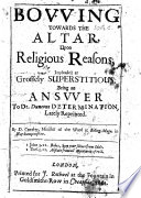 Bowing towards the Altar  upon Religious Reasons  impleaded as grossely superstitious  Being an answer to Dr Duncons Determination  lately reprinted