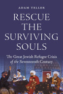 Rescue the Surviving Souls The Great Jewish Refugee Crisis of the Seventeenth Century / Adam Teller