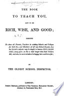 The book to teach you, how to be rich, wise, and good, by the Oldest School Inspector [signed J.B.].