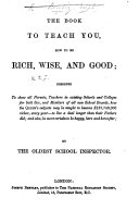 The book to teach you  how to be rich  wise  and good  by the Oldest School Inspector  signed J B