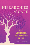 Hierarchies of Care Girls, Motherhood, and Inequality in Peru / Krista E. Van Vleet