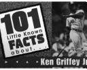 101 Little Known Facts about KEN GRIFFEY, JR.