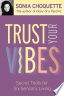 """Trust Your Vibes: Secret Tools for Six-Sensory Living"" by Sonia Choquette, Ph.D."