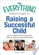 The Everything Parent's Guide to Raising a Successful Child  : All You Need to Encourage Your Child to Excel at Home and School