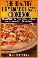 The Healthy Homemade Pizza Cookbook