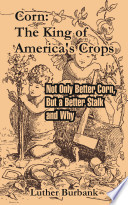 Corn: The King of America's Crops: Not Only Better Corn, But a Better Stalk and Why