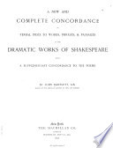 A New and Complete Concordance Or Verbal Index to Words  Phrases    Passages in the Dramatic Works of Shakespeare