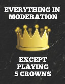Everything in Moderation Except Playing 5 Crowns: Book of 200 Score Sheet Pages, 8.5 by 11 Inches, Funny Cover