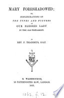 Mary foreshadowed  or  Considerations on the types and figures of our blessed Lady in the Old Testament  by rev  f  Thaddeus Book PDF