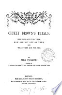 Cicely Brown s trials  how she got into them  how she got out of them  and what they did for her