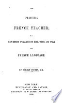 The Practical French Teacher  Or  A New Method of Learning to Read  Write  and Speak the French Language Book