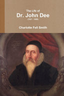 The Life of Dr. John Dee (1527 - 1608)