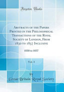 Abstracts Of The Papers Printed In The Philosophical Transactions Of The Royal Society Of London From 1830 To 1837 Inclusive Vol 3