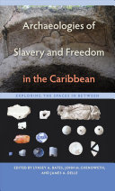 Archaeologies of Slavery and Freedom in the Caribbean: Exploring the ...
