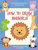 How To Draw Animals  A Step By Step Drawings Activity Book For Kids To Learn To Draw Cute Animals