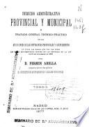 Derecho administrativo provincial y municipal o tratado general teórico-práctico de las atribuciones de las Diputaciones Provinciales y Ayuntamientos en todos los ramos que por las leyes les están encomendados después de las reformas de la ley de 16 de diciembre de 1876: (680 p.)
