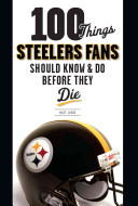 100 Things Steelers Fans Should Know and Do Before They Die