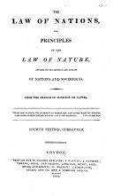 The Law of Nations, Or, Principles of the Law of Nature, Applied to the Conduct and Affairs of Nations and Sovereigns. From the French of Monsieur de Vattel. 4th Ed., Corr