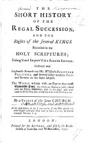 The short history of the royal succession, and the rights of the several Kings recorded in the Holy Scriptures, enlarged and improved in a third edition: illustrated with seasonable remarks on Mr Whiston's Scripture Politicks, and several ... Tracts and Sermons on the same subject. By J. L., i.e. J. Lindsay