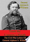 From The Cannon   s Mouth  The Civil War Letters Of General Alpheus S  Williams