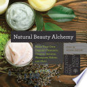Natural Beauty Alchemy  Make Your Own Organic Cleansers  Creams  Serums  Shampoos  Balms  and More