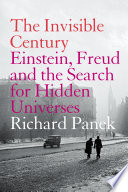 The Invisible Century  Einstein  Freud and the Search for Hidden Universes  Text Only