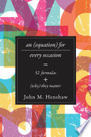 An equation for every occasion : fifty-two formulas and why they matter / John M. Henshaw ; with con
