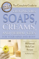 The Complete Guide to Creating Oils  Soaps  Creams  and Herbal Gels for Your Mind and Body
