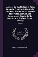 Lectures on the History of Rome from the First Punic War to the Death of Constantine  in a Series of Lectures  Including an Introductory Course on the