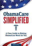 ObamaCare Simplified  A Clear Guide to Making ObamaCare Work for You