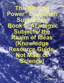 "The ""People Power"" Education Superbook: Book 5. Academic Subjects/ the Realm of Ideas (Knowledge Resource Guide, Not Math or Science)"