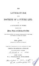 The Literature of the Doctrine of a Future Life  Or  A Catalogue of Works Relating to the Nature  Origin  and Destiny of the Soul