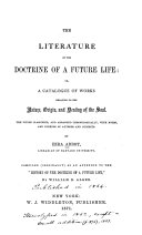 The Literature of the Doctrine of a Future Life, Or, A Catalogue of Works Relating to the Nature, Origin, and Destiny of the Soul