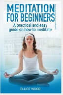 Meditation for Beginners, a Practical and Easy Guide on How to Meditate