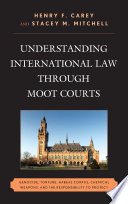Understanding International Law through Moot Courts  : Genocide, Torture, Habeas Corpus, Chemical Weapons, and the Responsibility to Protect