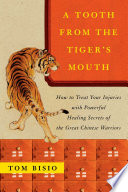 """A Tooth from the Tiger's Mouth: How to Treat Your Injuries with Powerful Healing Secrets of the Great Chinese Warrior"" by Tom Bisio"