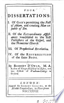 Four Dissertations  I  Of God s permitting the fall of Adam and creating Man capable of Sin  II  Of the Extraordinary Assistance vouchsafed to the first publishers of the Gospel and the Primitive Church  III  Of Prophetical Revelation  IV  Of the resurrection of the same body