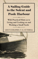 A Sailing Guide to the Solent and Poole Harbour   With Practical Hints as to Living and Cooking on and Working a Small Yacht