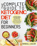 Keto Diet for Beginners: The Complete Guide to the Ketogenic Diet for Beginners Delicious, Simple and Easy Keto Recipes to Heal Your Body, Shed